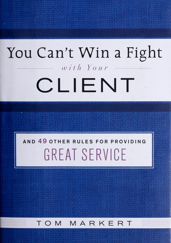 You can't win a fight with your client & 49 other rules for providing great service by Tom Markert
