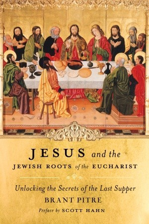 Jesus and the Jewish roots of the Eucharist by Brant James Pitre